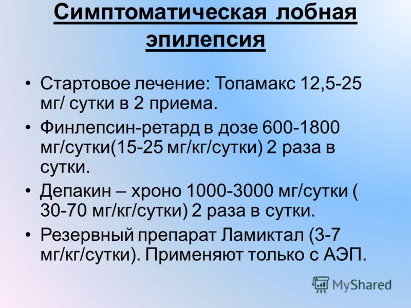 Симптоматическая лобная эпилепсия Стартовое лечение: Топамакс 12,5-25 мг/ сутки в 2 приема. Финлепсин-ретард в дозе 600-1800 мг/сутки(15-25 мг/кг/сутки) 2 раза в сутки. Депакин – хроно 1000-3000 мг/сутки ( 30-70 мг/кг/сутки) 2 раза в сутки. Резервный