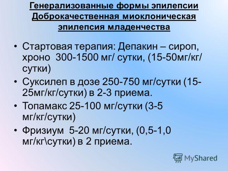 Генерализованные формы эпилепсии Доброкачественная миоклоническая эпилепсия младенчества Стартовая терапия: Депакин – сироп, хроно 300-1500 мг/ сутки, (15-50мг/кг/ сутки) Суксилеп в дозе 250-750 мг/сутки (15- 25мг/кг/сутки) в 2-3 приема. Топамакс 25-