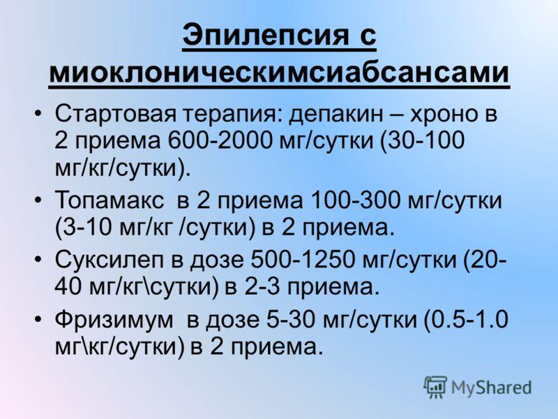 Эпилепсия с миоклоническимсиабсансами Стартовая терапия: депакин – хроно в 2 приема 600-2000 мг/сутки (30-100 мг/кг/сутки). Топамакс в 2 приема 100-300 мг/сутки (3-10 мг/кг /сутки) в 2 приема. Суксилеп в дозе 500-1250 мг/сутки (20- 40 мг/кг\сутки) в