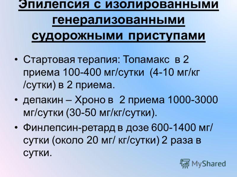Эпилепсия с изолированными генерализованными судорожными приступами Стартовая терапия: Топамакс в 2 приема 100-400 мг/сутки (4-10 мг/кг /сутки) в 2 приема. депакин – Хроно в 2 приема 1000-3000 мг/сутки (30-50 мг/кг/сутки). Финлепсин-ретард в дозе 600