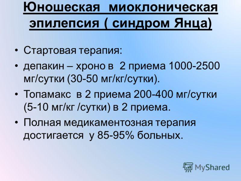 Юношеская миоклоническая эпилепсия ( синдром Янца) Стартовая терапия: депакин – хроно в 2 приема 1000-2500 мг/сутки (30-50 мг/кг/сутки). Топамакс в 2 приема 200-400 мг/сутки (5-10 мг/кг /сутки) в 2 приема. Полная медикаментозная терапия достигается у