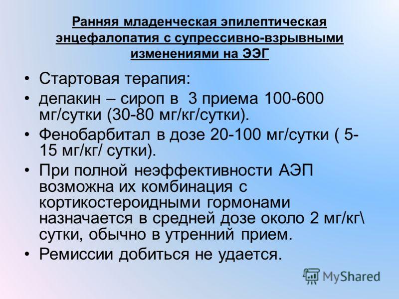 Ранняя младенческая эпилептическая энцефалопатия с супрессивно-взрывными изменениями на ЭЭГ Стартовая терапия: депакин – сироп в 3 приема 100-600 мг/сутки (30-80 мг/кг/сутки). Фенобарбитал в дозе 20-100 мг/сутки ( 5- 15 мг/кг/ сутки). При полной неэф
