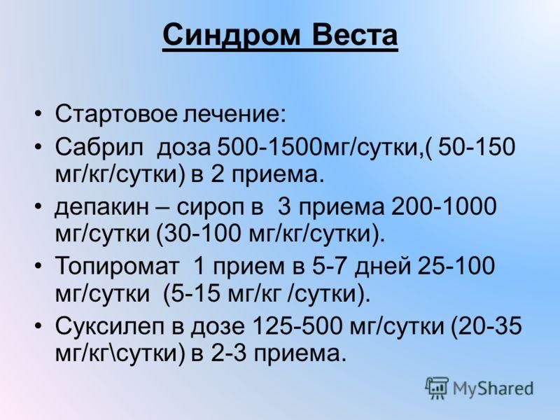 Синдром Веста Стартовое лечение: Сабрил доза 500-1500мг/сутки,( 50-150 мг/кг/сутки) в 2 приема. депакин – сироп в 3 приема 200-1000 мг/сутки (30-100 мг/кг/сутки). Топиромат 1 прием в 5-7 дней 25-100 мг/сутки (5-15 мг/кг /сутки). Суксилеп в дозе 125-5