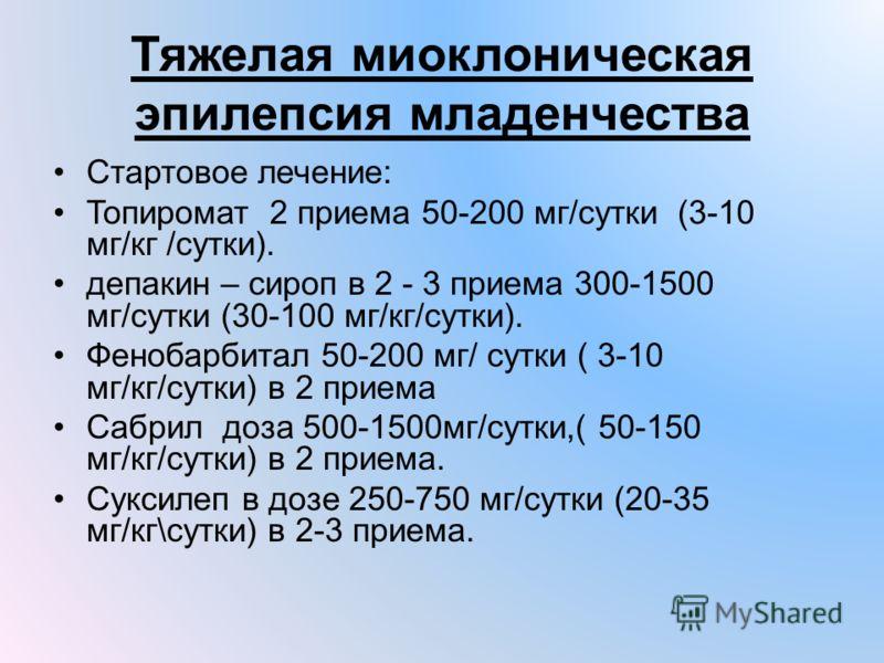 Тяжелая миоклоническая эпилепсия младенчества Стартовое лечение: Топиромат 2 приема 50-200 мг/сутки (3-10 мг/кг /сутки). депакин – сироп в 2 - 3 приема 300-1500 мг/сутки (30-100 мг/кг/сутки). Фенобарбитал 50-200 мг/ сутки ( 3-10 мг/кг/сутки) в 2 прие