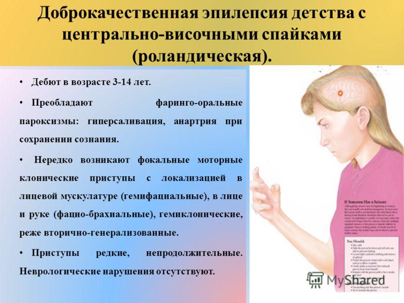 Доброкачественная эпилепсия детства с центрально-височными спайками (роландическая). Дебют в возрасте 3-14 лет. Преобладают фаринго-оральные пароксизмы: гиперсаливация, анартрия при сохранении сознания. Нередко возникают фокальные моторные клонически