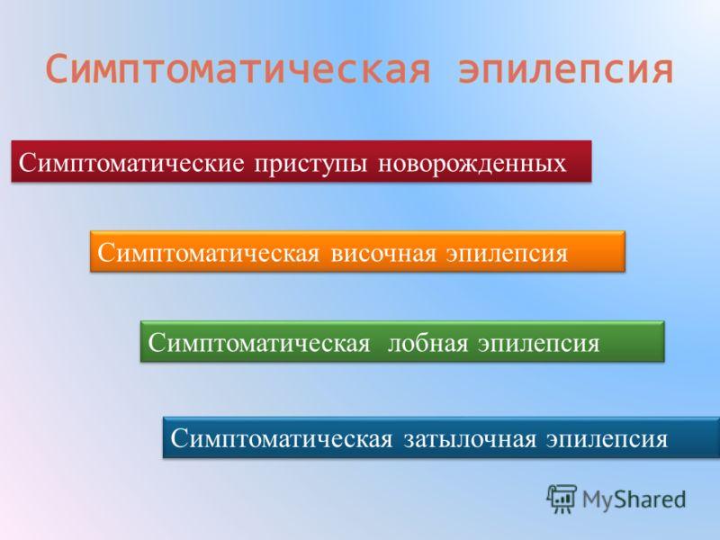 Симптоматические приступы новорожденных Симптоматическая височная эпилепсия Симптоматическая затылочная эпилепсия Симптоматическая лобная эпилепсия