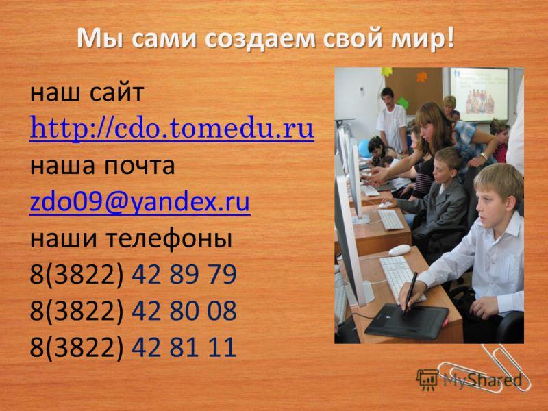 наш сайт http://cdo.tomedu.ru наша почта zdo09@yandex.ru наши телефоны 8(3822) 42 89 79 8(3822) 42 80 08 8(3822) 42 81 11 http://cdo.tomedu.ru zdo09@yandex.ru Мы сами создаем свой мир!