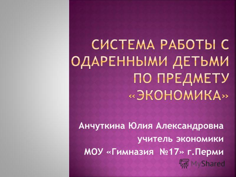 Анчуткина Юлия Александровна учитель экономики МОУ «Гимназия 17» г.Перми