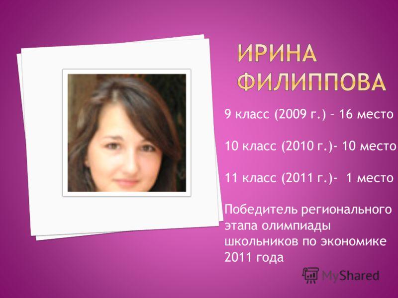 9 класс (2009 г.) – 16 место 10 класс (2010 г.)- 10 место 11 класс (2011 г.)- 1 место Победитель регионального этапа олимпиады школьников по экономике 2011 года