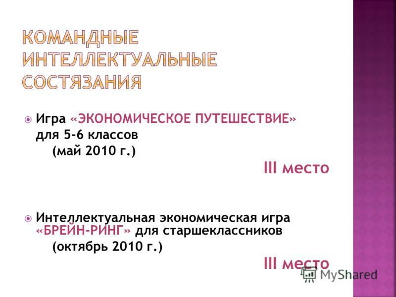 Игра «ЭКОНОМИЧЕСКОЕ ПУТЕШЕСТВИЕ» для 5-6 классов (май 2010 г.) III место Интеллектуальная экономическая игра «БРЕЙН-РИНГ» для старшеклассников (октябрь 2010 г.) III место