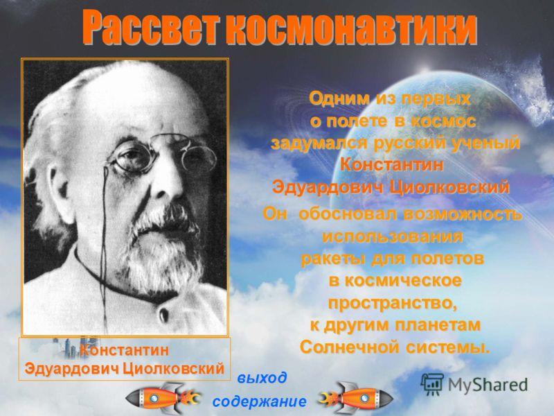 Одним из первых о полете в космос задумался русский ученый задумался русский ученый Константин Константин Эдуардович Циолковский Он обосновал возможность использования ракеты для полетов в космическое пространство, в космическое пространство, к други