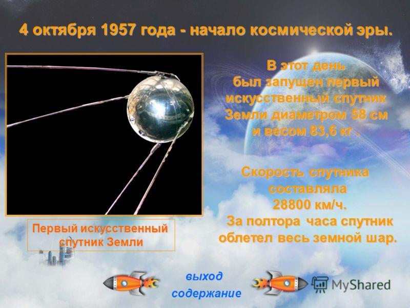 В этот день был запущен первый искусственный спутник Земли диаметром 58 см и весом 83,6 кг. Скорость спутника составляла 28800 км/ч. 28800 км/ч. За полтора часа спутник За полтора часа спутник облетел весь земной шар. облетел весь земной шар. выход с