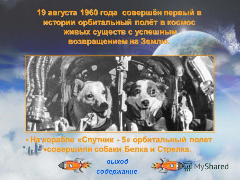 На корабле «Спутник - 5» орбитальный полет совершили собаки Белка и Стрелка. совершили собаки Белка и Стрелка. 19 августа 1960 года совершён первый в истории орбитальный полёт в космос живых существ с успешным возвращением на Землю. живых существ с у