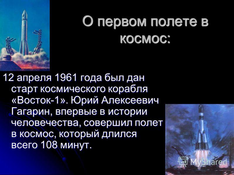 О первом полете в космос: 12 апреля 1961 года был дан старт космического корабля «Восток-1». Юрий Алексеевич Гагарин, впервые в истории человечества, совершил полет в космос, который длился всего 108 минут.
