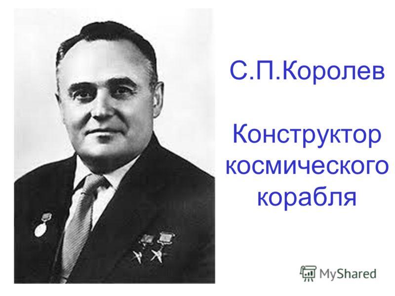 С.П.Королев Конструктор космического корабля