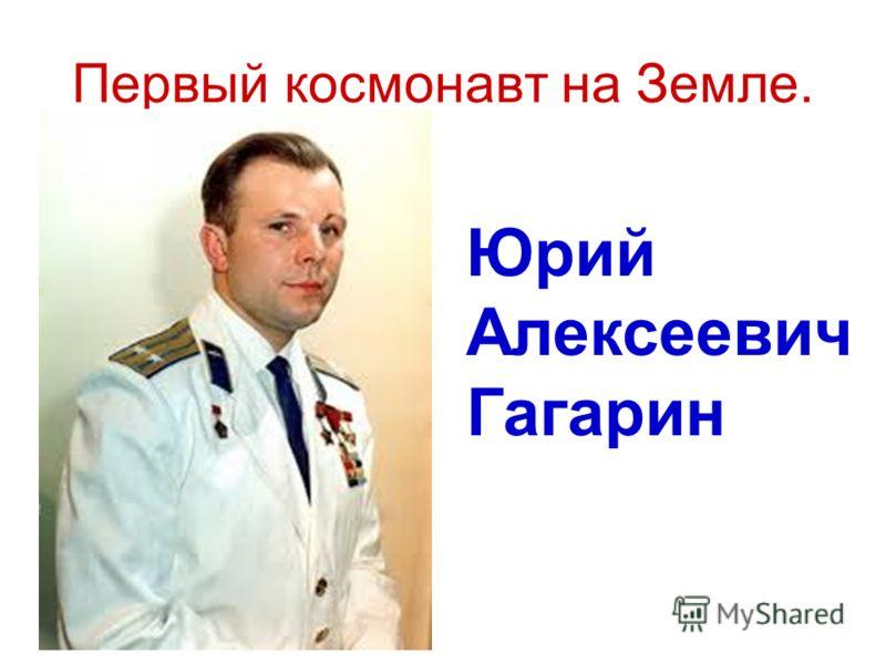 Первый космонавт на Земле. Юрий Алексеевич Гагарин