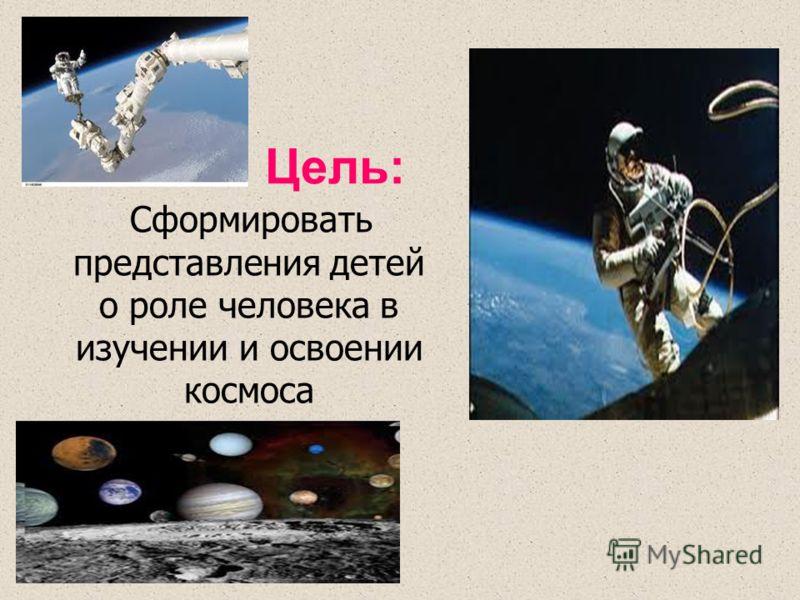 Цель: Сформировать представления детей о роле человека в изучении и освоении космоса