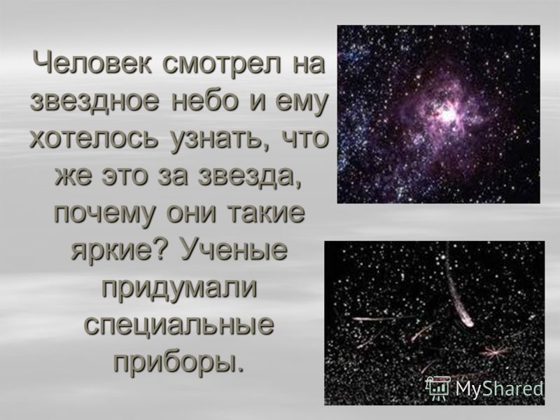 Человек смотрел на звездное небо и ему хотелось узнать, что же это за звезда, почему они такие яркие? Ученые придумали специальные приборы.