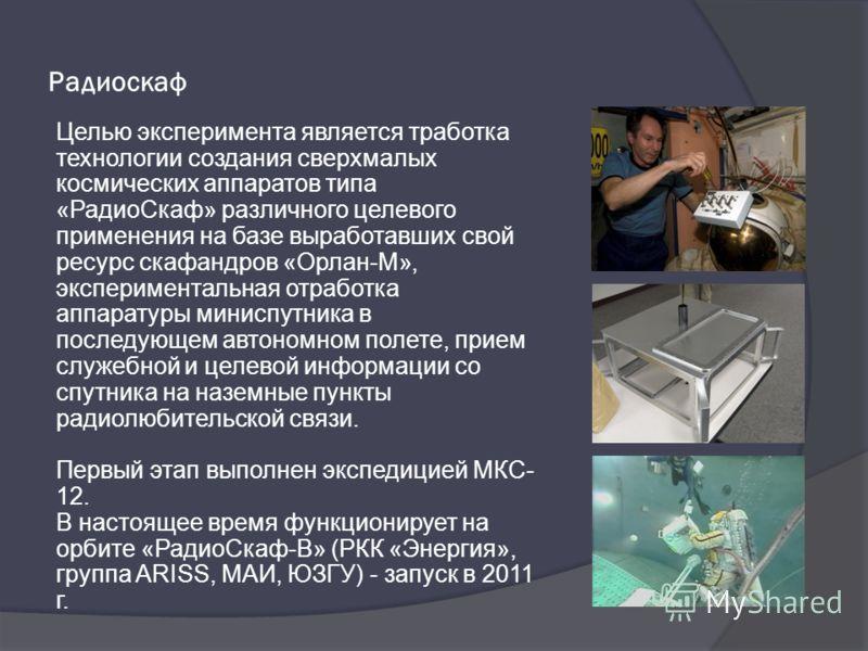 Радиоскаф Целью эксперимента является тработка технологии создания сверхмалых космических аппаратов типа «РадиоCкаф» различного целевого применения на базе выработавших свой ресурс скафандров «Орлан-М», экспериментальная отработка аппаратуры миниспут