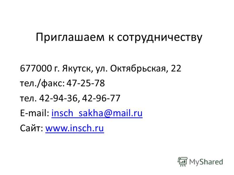 Приглашаем к сотрудничеству 677000 г. Якутск, ул. Октябрьская, 22 тел./факс: 47-25-78 тел. 42-94-36, 42-96-77 E-mail: insch_sakha@mail.ruinsch_sakha@mail.ru Сайт: www.insch.ruwww.insch.ru