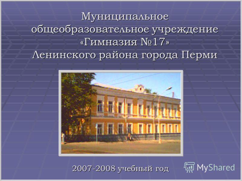 Муниципальное общеобразовательное учреждение «Гимназия 17» Ленинского района города Перми 2007-2008 учебный год