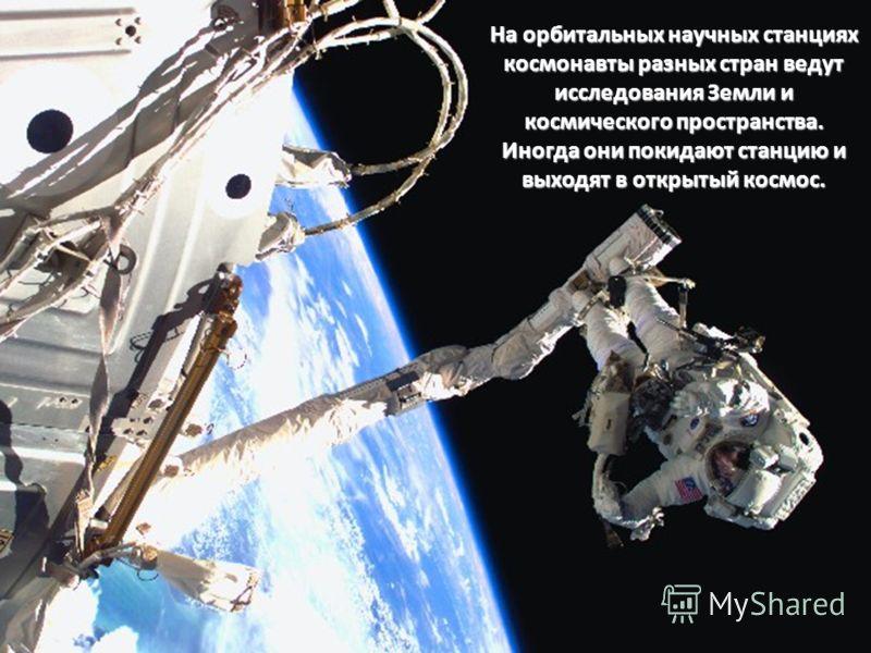 На орбитальных научных станциях космонавты разных стран ведут исследования Земли и космического пространства. Иногда они покидают станцию и выходят в открытый космос.