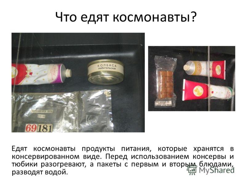 Что едят космонавты? Едят космонавты продукты питания, которые хранятся в консервированном виде. Перед использованием консервы и тюбики разогревают, а пакеты с первым и вторым блюдами, разводят водой.
