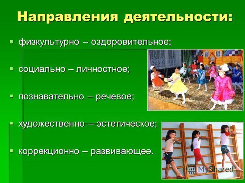 Направления деятельности: Направления деятельности: физкультурно – оздоровительное; физкультурно – оздоровительное; социально – личностное; социально – личностное; познавательно – речевое; познавательно – речевое; художественно – эстетическое; художе