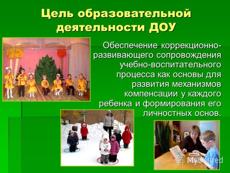 Цель образовательной деятельности ДОУ Обеспечение коррекционно- развивающего сопровождения учебно-воспитательного процесса как основы для развития механизмов компенсации у каждого ребенка и формирования его личностных основ. Обеспечение коррекционно-