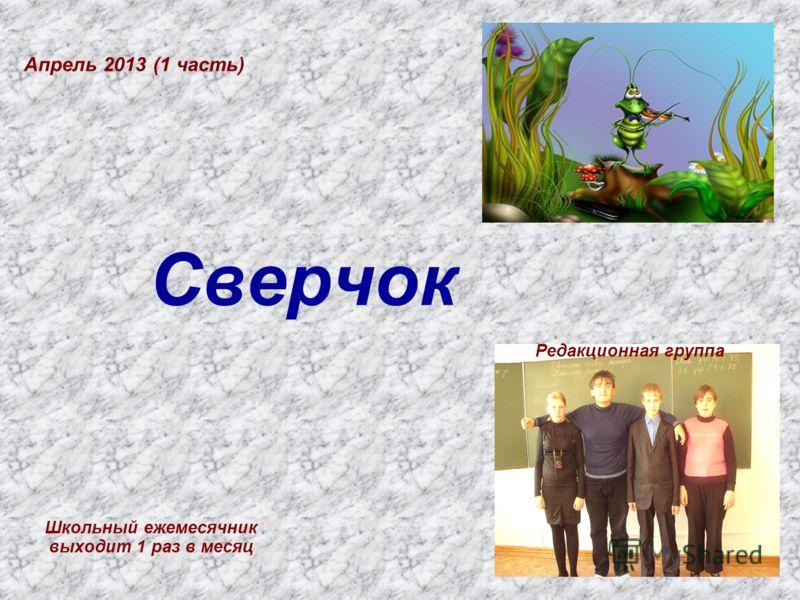 Сверчок Школьный ежемесячник выходит 1 раз в месяц Апрель 2013 (1 часть) Редакционная группа