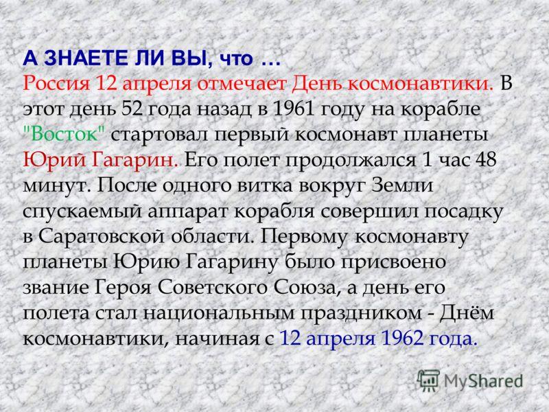 А ЗНАЕТЕ ЛИ ВЫ, что … Россия 12 апреля отмечает День космонавтики. В этот день 52 года назад в 1961 году на корабле