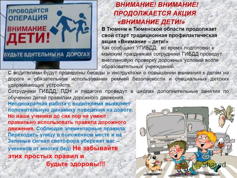 ВНИМАНИЕ! ВНИМАНИЕ! ПРОДОЛЖАЕТСЯ АКЦИЯ «ВНИМАНИЕ ДЕТИ!» В Тюмени и Тюменской области продолжает свой старт традиционная профилактическая акция «Внимание – дети!» Как сообщает УГИБДД, во время подготовки к майским праздникам сотрудники ГИБДД проведут