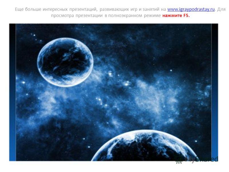 Еще больше интересных презентаций, развивающих игр и занятий на www.igraypodrastay.ru. Для просмотра презентации в полноэкранном режиме нажмите F5.www.igraypodrastay.ru КОСМОС
