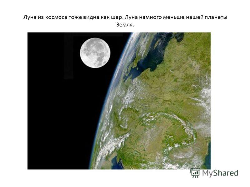 Луна из космоса тоже видна как шар. Луна намного меньше нашей планеты Земля.
