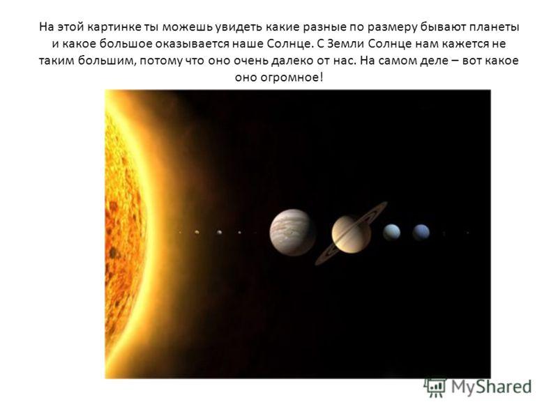 На этой картинке ты можешь увидеть какие разные по размеру бывают планеты и какое большое оказывается наше Солнце. С Земли Солнце нам кажется не таким большим, потому что оно очень далеко от нас. На самом деле – вот какое оно огромное!