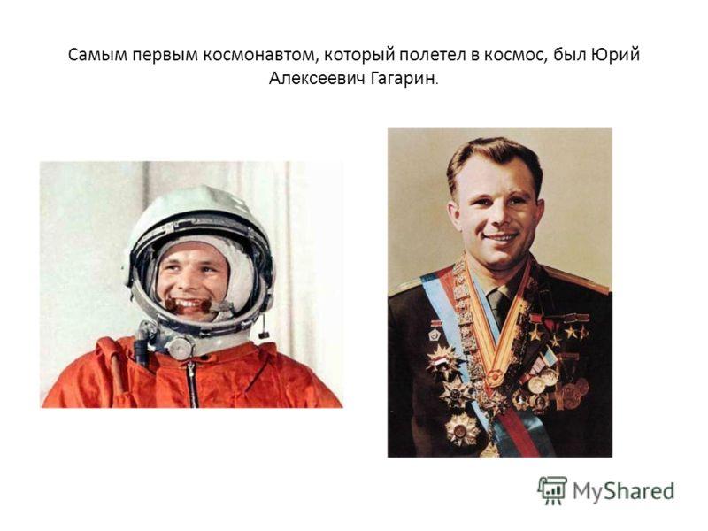 Самым первым космонавтом, который полетел в космос, был Юрий Алексеевич Гагарин.