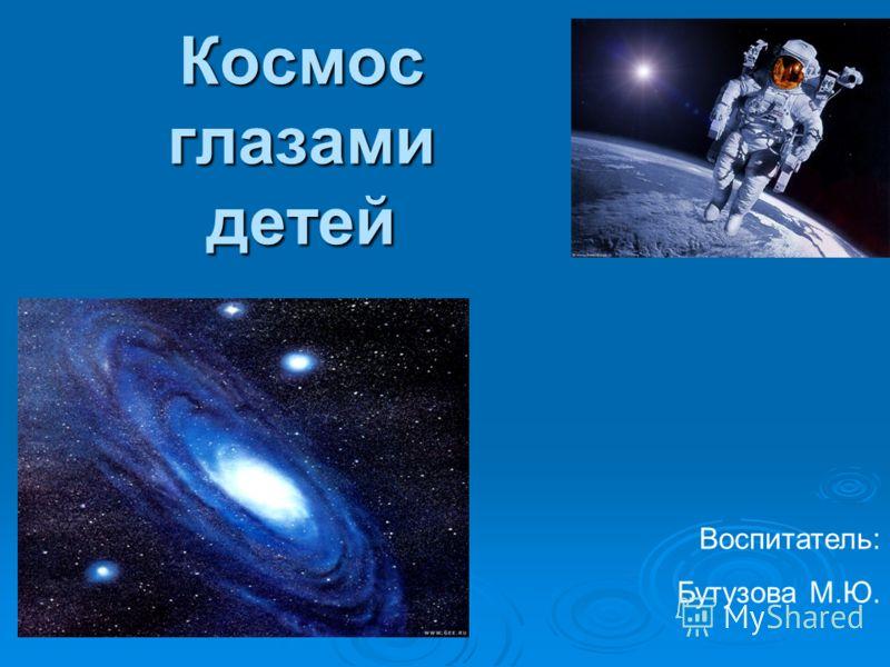 Космос глазами детей Воспитатель: Бутузова М.Ю.