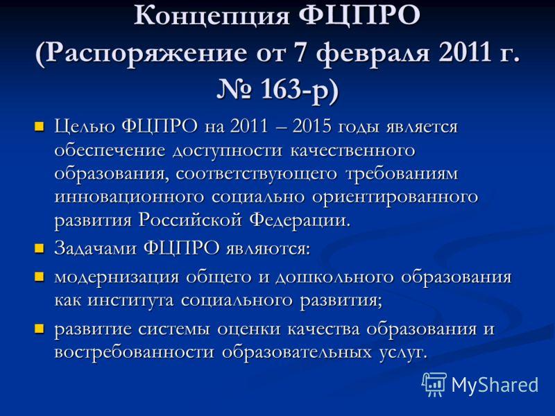 Концепция ФЦПРО (Распоряжение от 7 февраля 2011 г. 163-р) Целью ФЦПРО на 2011 – 2015 годы является обеспечение доступности качественного образования, соответствующего требованиям инновационного социально ориентированного развития Российской Федерации