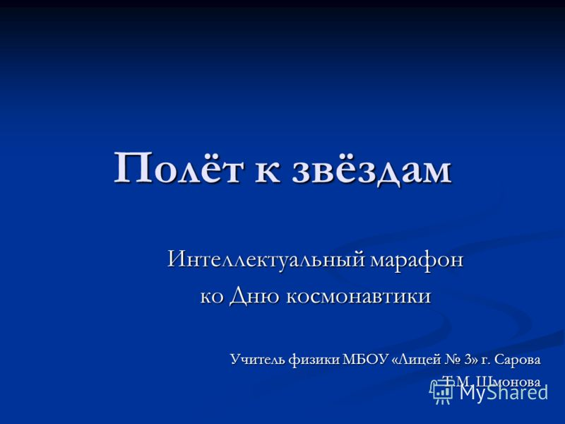 Полёт к звёздам Интеллектуальный марафон ко Дню космонавтики Учитель физики МБОУ «Лицей 3» г. Сарова Т.М. Шмонова