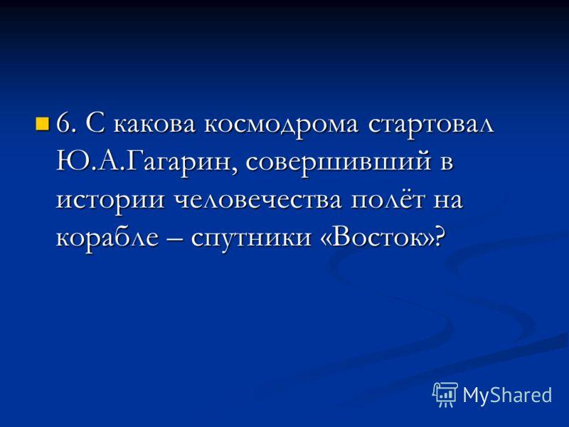 6. С какова космодрома стартовал Ю.А.Гагарин, совершивший в истории человечества полёт на корабле – спутники «Восток»? 6. С какова космодрома стартовал Ю.А.Гагарин, совершивший в истории человечества полёт на корабле – спутники «Восток»?