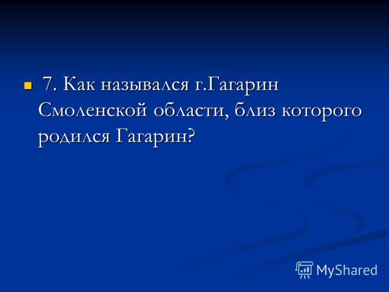 7. Как назывался г.Гагарин Смоленской области, близ которого родился Гагарин? 7. Как назывался г.Гагарин Смоленской области, близ которого родился Гагарин?