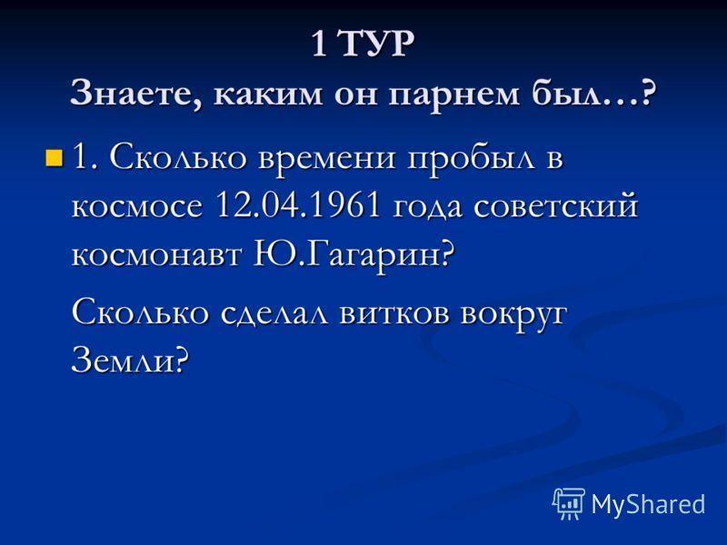 1 ТУР Знаете, каким он парнем был…? 1. Сколько времени пробыл в космосе 12.04.1961 года советский космонавт Ю.Гагарин? 1. Сколько времени пробыл в космосе 12.04.1961 года советский космонавт Ю.Гагарин? Сколько сделал витков вокруг Земли?