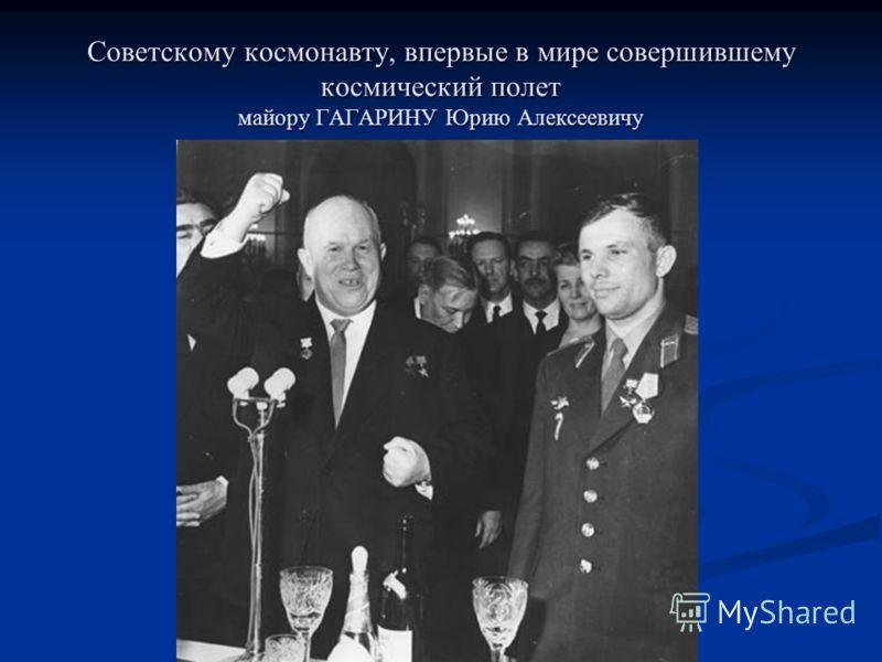 Советскому космонавту, впервые в мире совершившему космический полет майору ГАГАРИНУ Юрию Алексеевичу