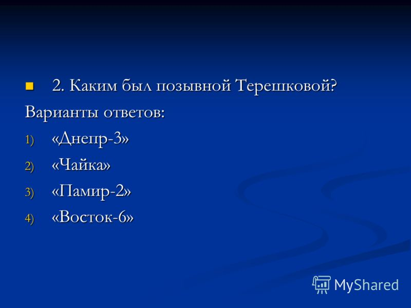 2. Каким был позывной Терешковой? 2. Каким был позывной Терешковой? Варианты ответов: 1) «Днепр-3» 2) «Чайка» 3) «Памир-2» 4) «Восток-6»