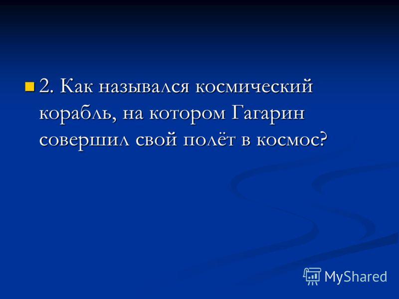2. Как назывался космический корабль, на котором Гагарин совершил свой полёт в космос? 2. Как назывался космический корабль, на котором Гагарин совершил свой полёт в космос?