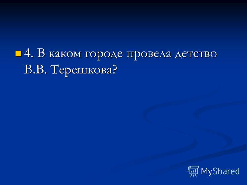 4. В каком городе провела детство В.В. Терешкова? 4. В каком городе провела детство В.В. Терешкова?