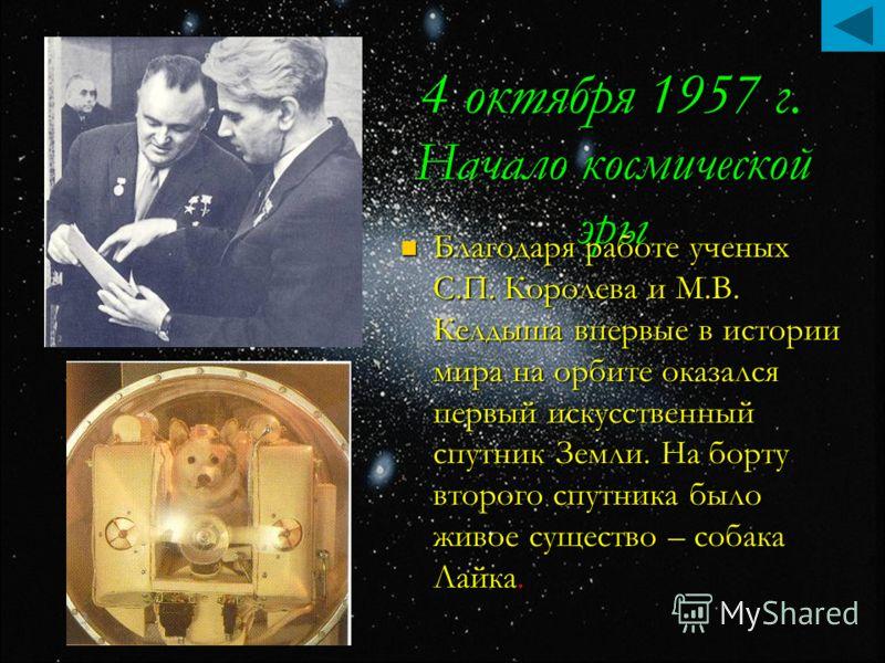 4 октября 1957 г. Начало космической эры Благодаря работе ученых С.П. Королева и М.В. Келдыша впервые в истории мира на орбите оказался первый искусственный спутник Земли. На борту второго спутника было живое существо – собака Лайка.