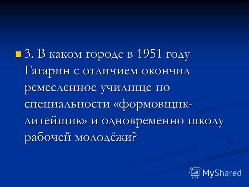 3. В каком городе в 1951 году Гагарин с отличием окончил ремесленное училище по специальности «формовщик- литейщик» и одновременно школу рабочей молодёжи? 3. В каком городе в 1951 году Гагарин с отличием окончил ремесленное училище по специальности «