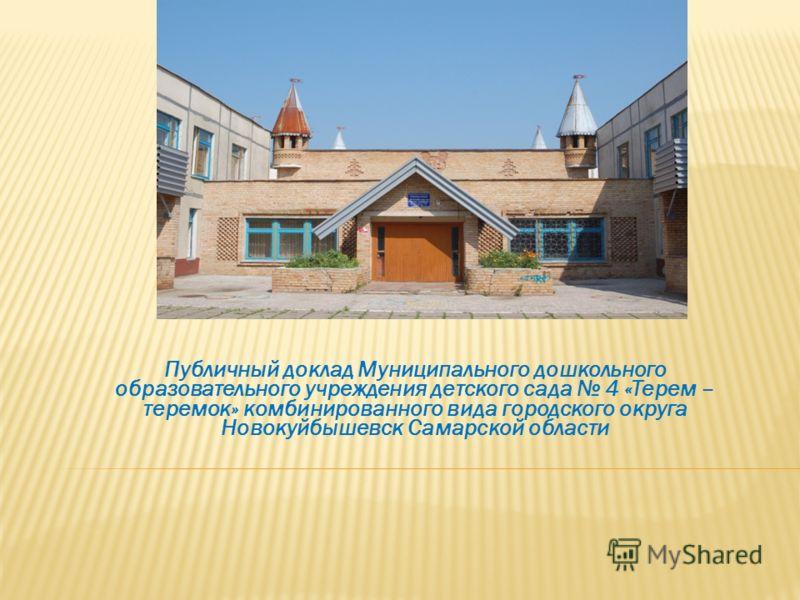 Публичный доклад Муниципального дошкольного образовательного учреждения детского сада 4 «Терем – теремок» комбинированного вида городского округа Новокуйбышевск Самарской области