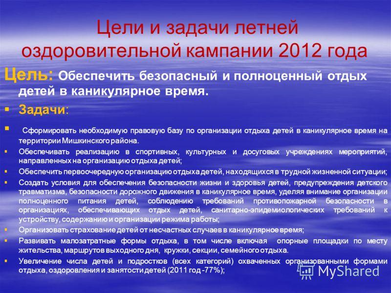 Цели и задачи летней оздоровительной кампании 2012 года Цель: Обеспечить безопасный и полноценный отдых детей в каникулярное время. Задачи: Сформировать необходимую правовую базу по организации отдыха детей в каникулярное время на территории Мишкинск